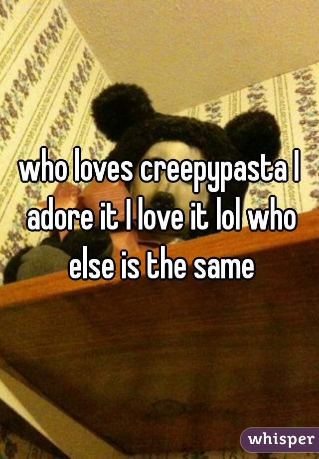 who loves creepypasta I adore it I love it lol who else is the same