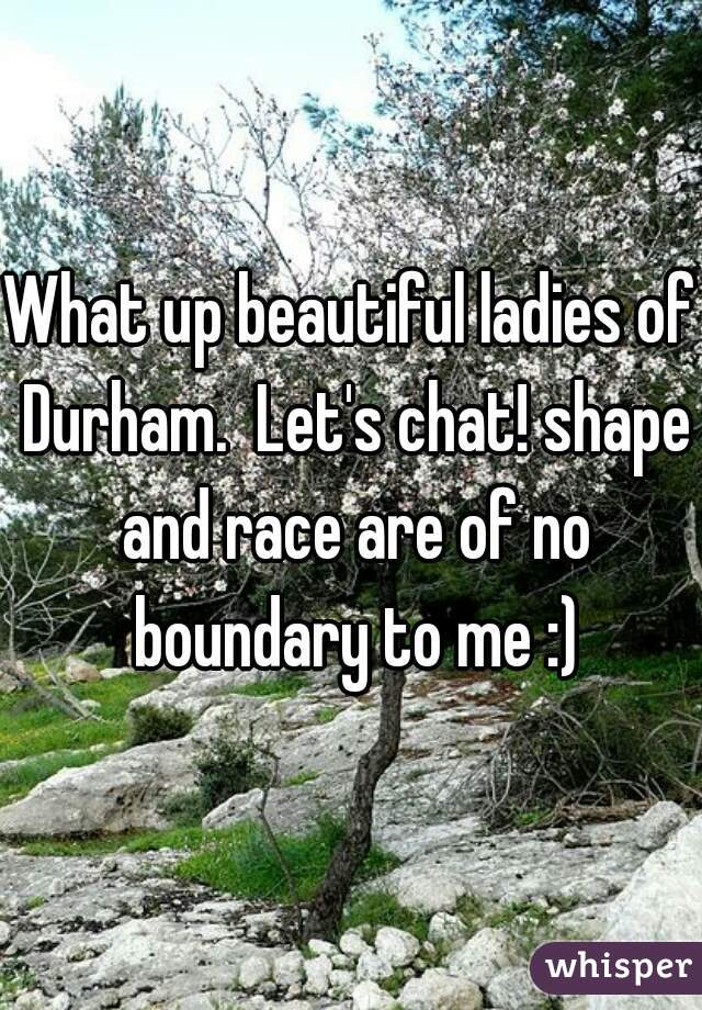 What up beautiful ladies of Durham.  Let's chat! shape and race are of no boundary to me :)