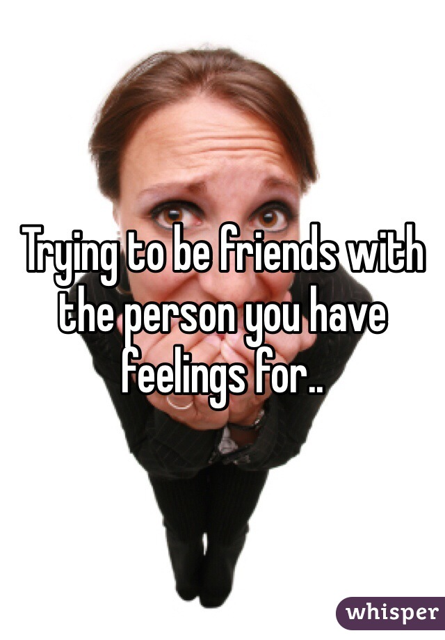 Trying to be friends with the person you have feelings for..