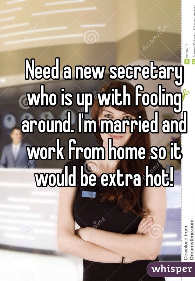Need a new secretary who is up with fooling around. I'm married and work from home so it would be extra hot!