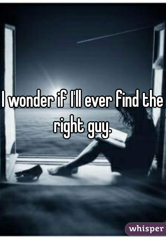 I wonder if I'll ever find the right guy.