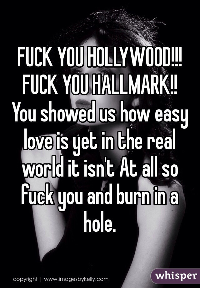 FUCK YOU HOLLYWOOD!!! FUCK YOU HALLMARK!! You showed us how easy love is yet in the real world it isn't At all so fuck you and burn in a hole.