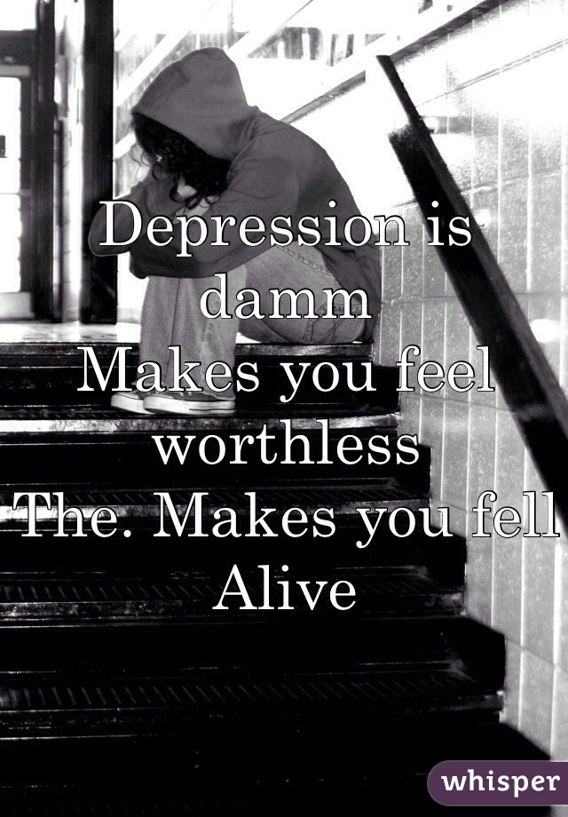 Depression is damm  Makes you feel worthless The. Makes you fell Alive