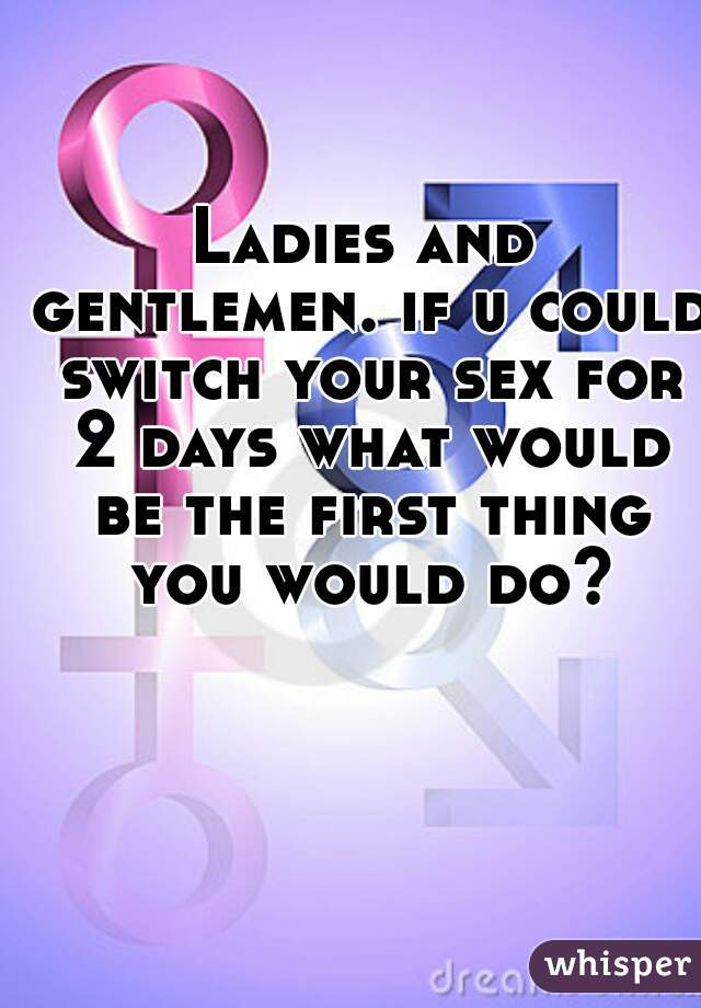 Ladies and gentlemen. if u could switch your sex for 2 days what would be the first thing you would do?