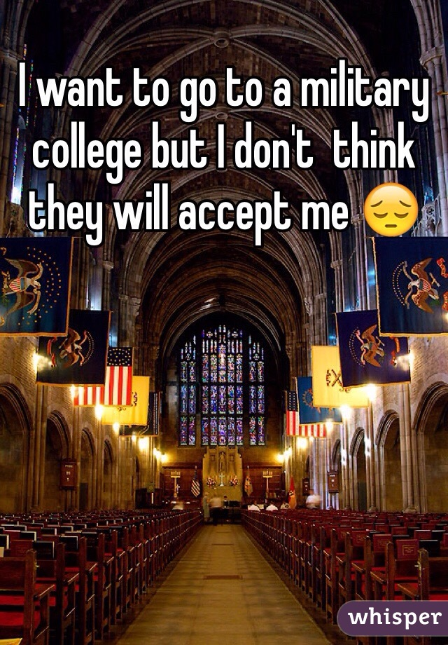 I want to go to a military college but I don't  think they will accept me 😔