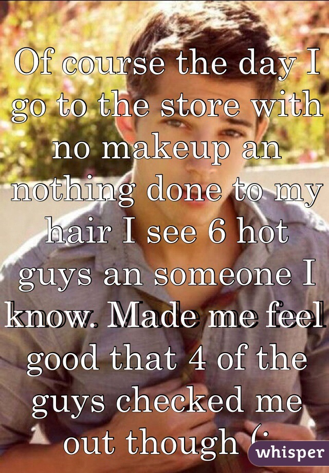 Of course the day I go to the store with no makeup an nothing done to my hair I see 6 hot guys an someone I know. Made me feel good that 4 of the guys checked me out though (: