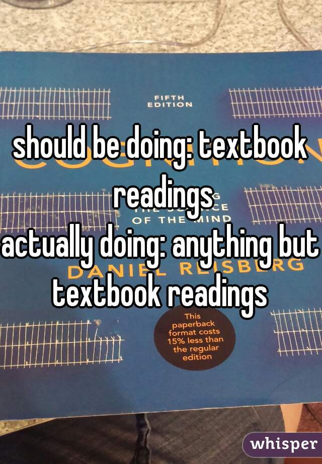 should be doing: textbook readings  actually doing: anything but textbook readings