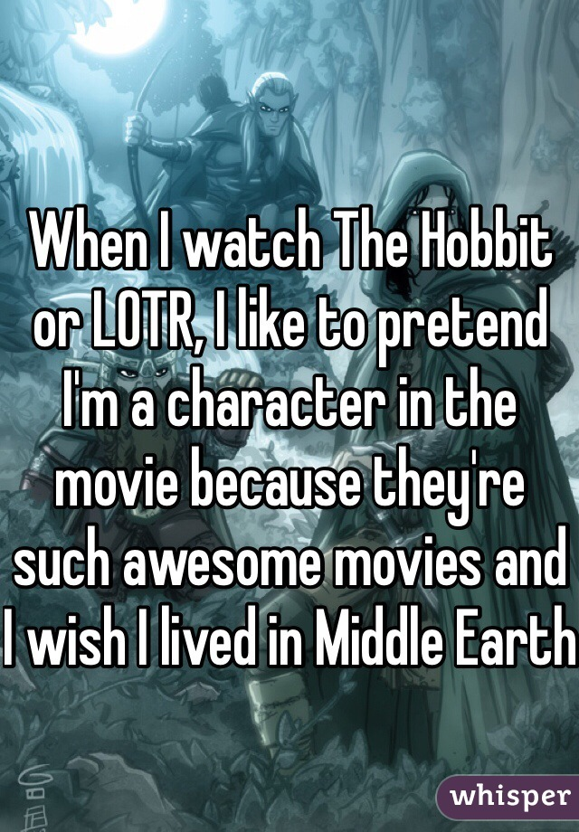 When I watch The Hobbit or LOTR, I like to pretend I'm a character in the movie because they're such awesome movies and I wish I lived in Middle Earth