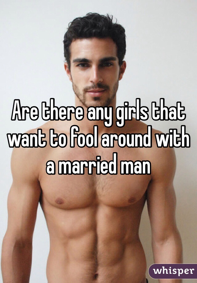 Are there any girls that want to fool around with a married man