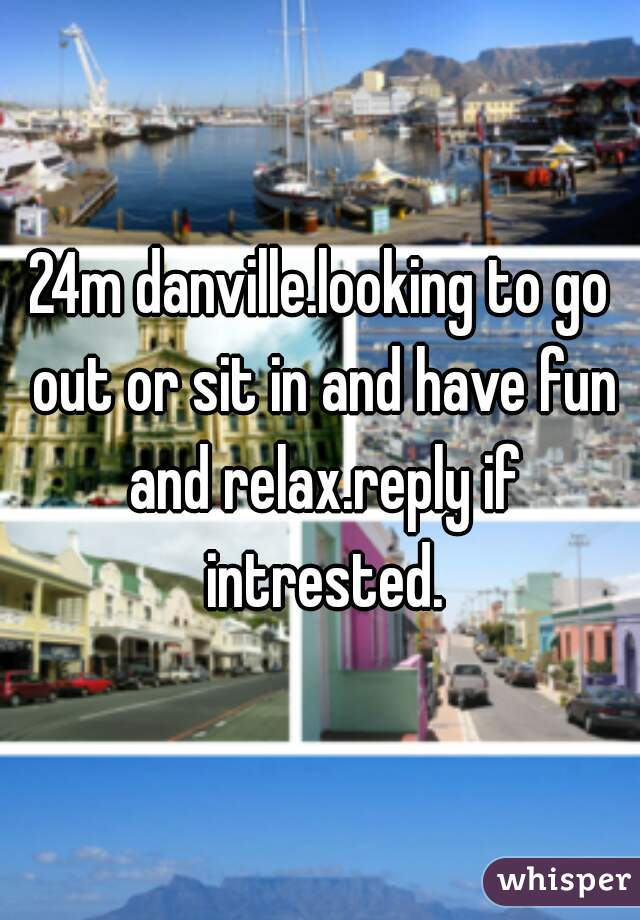 24m danville.looking to go out or sit in and have fun and relax.reply if intrested.