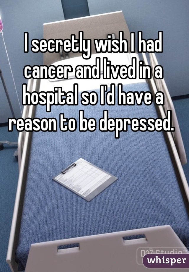 I secretly wish I had cancer and lived in a hospital so I'd have a reason to be depressed.