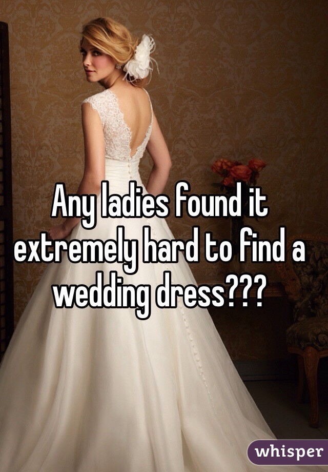 Any ladies found it extremely hard to find a wedding dress???