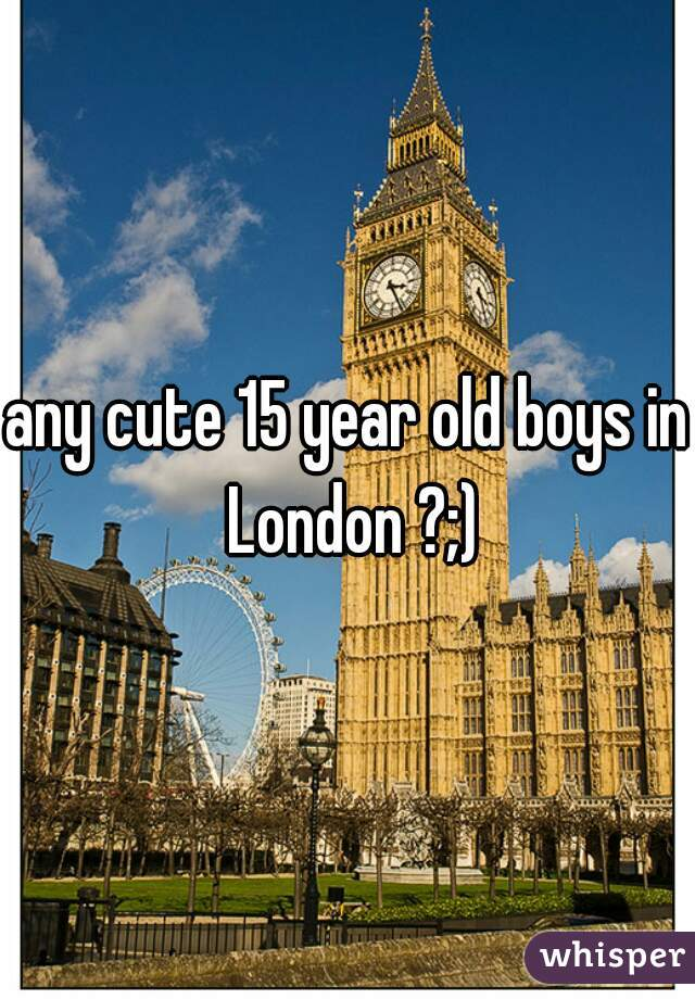 any cute 15 year old boys in London ?;)