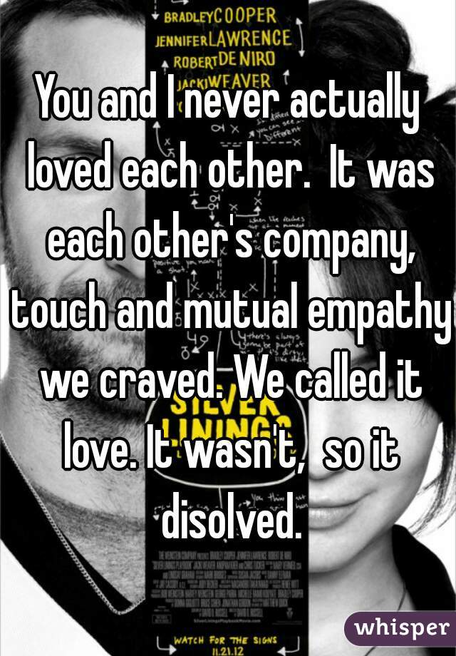 You and I never actually loved each other.  It was each other's company, touch and mutual empathy we craved. We called it love. It wasn't,  so it disolved.