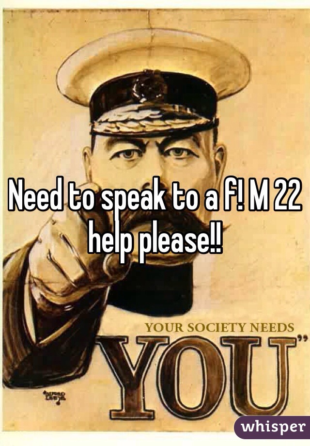 Need to speak to a f! M 22 help please!!