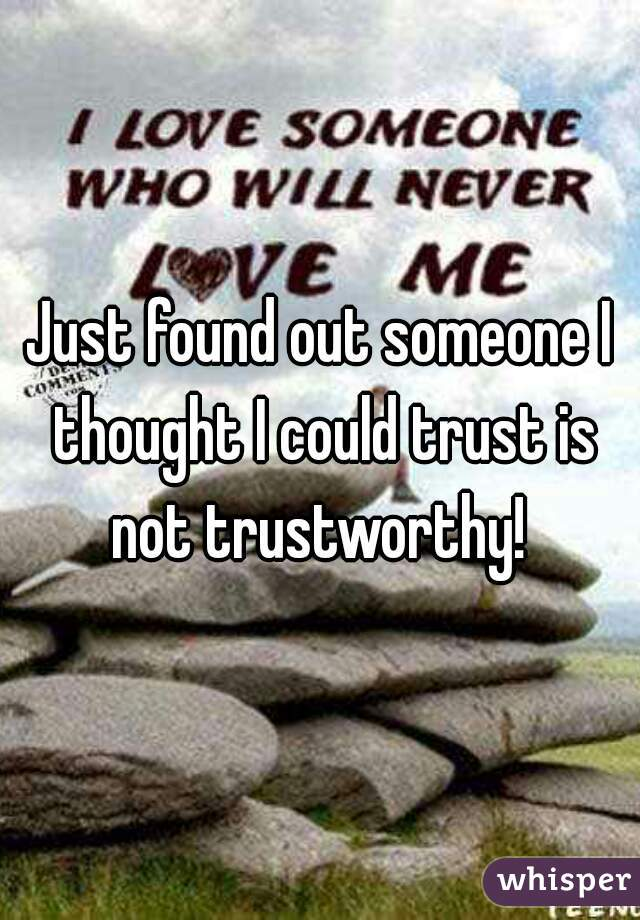 Just found out someone I thought I could trust is not trustworthy!