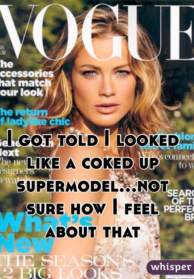 I got told I looked like a coked up supermodel...not sure how I feel about that