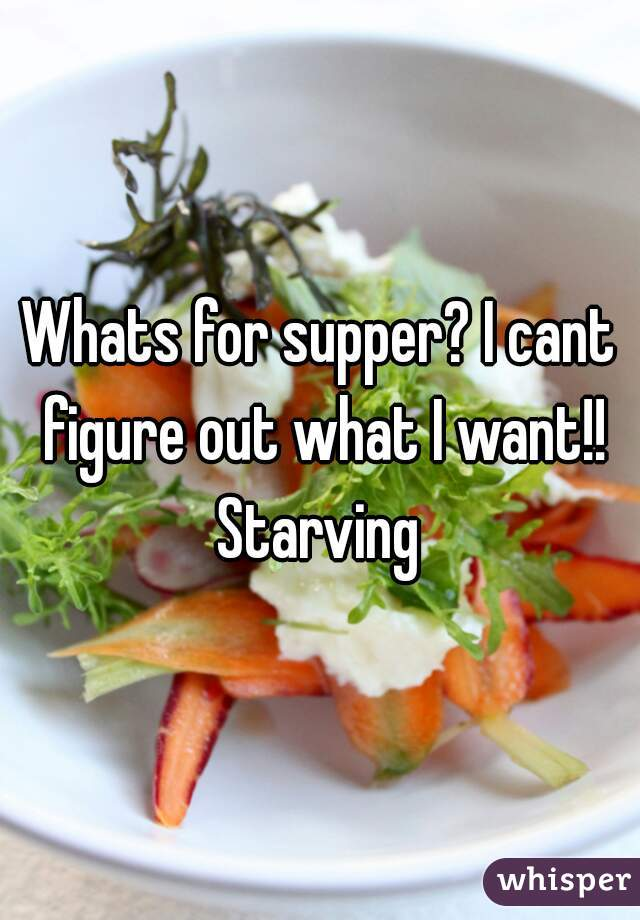 Whats for supper? I cant figure out what I want!! Starving