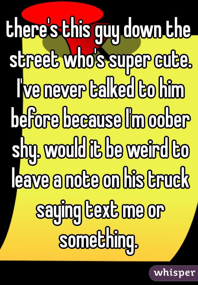 there's this guy down the street who's super cute. I've never talked to him before because I'm oober shy. would it be weird to leave a note on his truck saying text me or something.