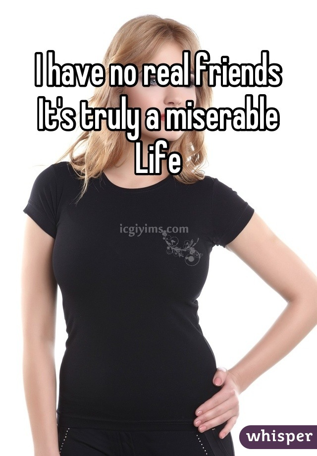 I have no real friends  It's truly a miserable  Life