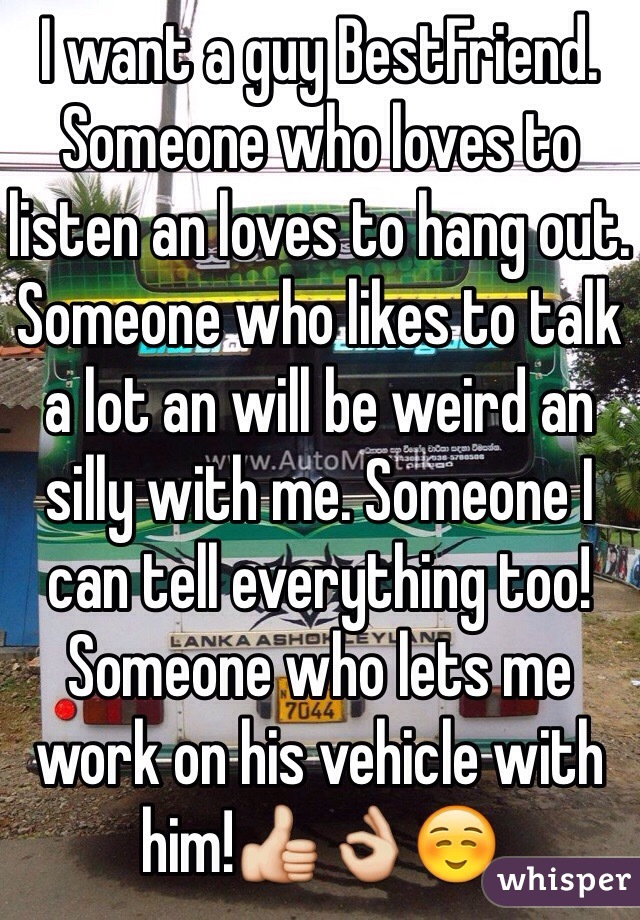 I want a guy BestFriend. Someone who loves to listen an loves to hang out. Someone who likes to talk a lot an will be weird an silly with me. Someone I can tell everything too! Someone who lets me work on his vehicle with him!👍👌☺️
