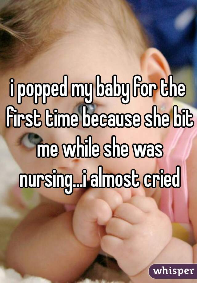i popped my baby for the first time because she bit me while she was nursing...i almost cried