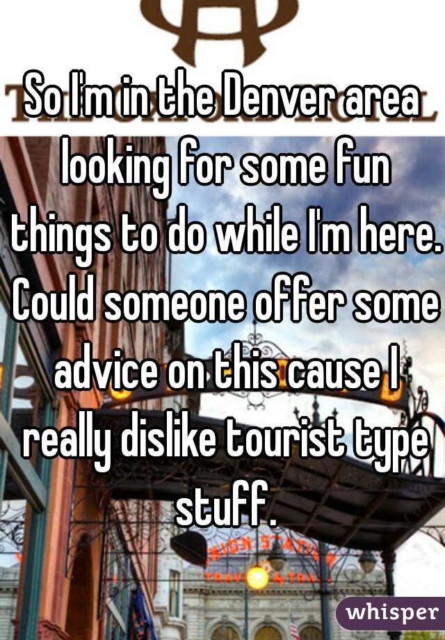 So I'm in the Denver area looking for some fun things to do while I'm here. Could someone offer some advice on this cause I really dislike tourist type stuff.