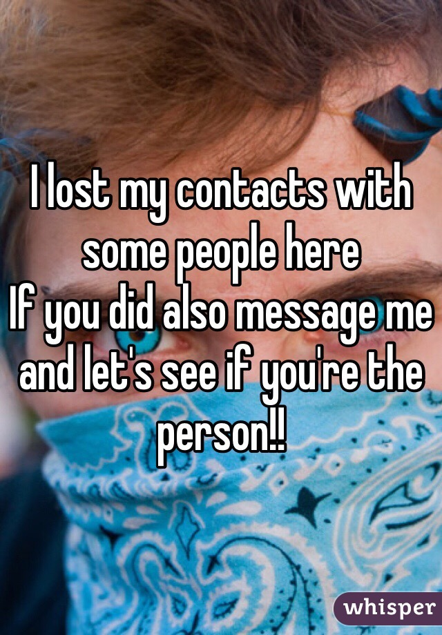 I lost my contacts with some people here  If you did also message me and let's see if you're the person!!
