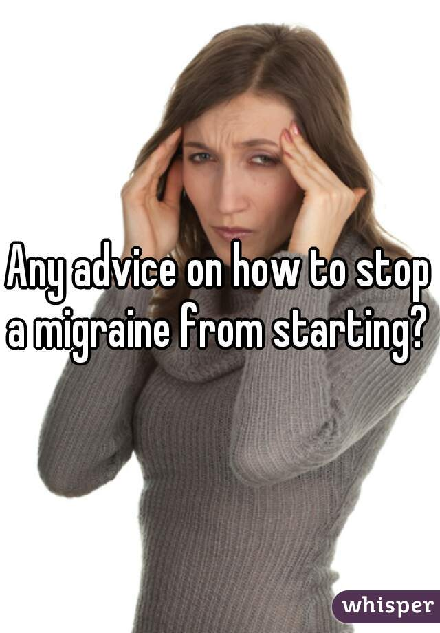 Any advice on how to stop a migraine from starting?