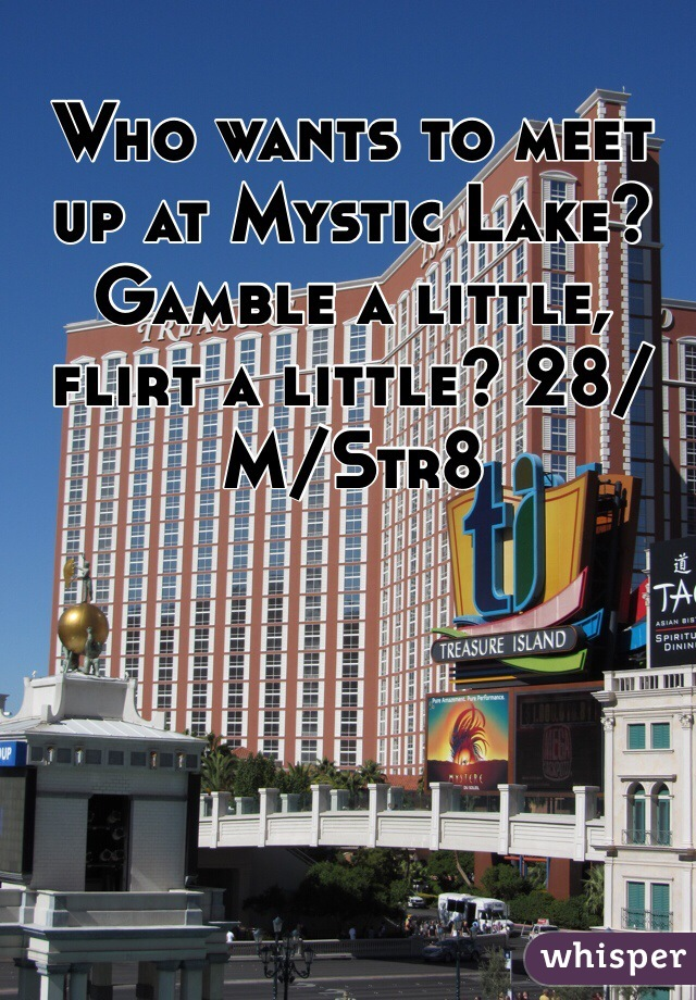 Who wants to meet up at Mystic Lake? Gamble a little, flirt a little? 28/M/Str8