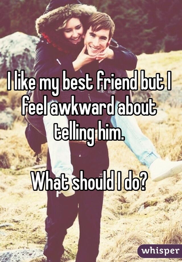 I like my best friend but I feel awkward about telling him.   What should I do?