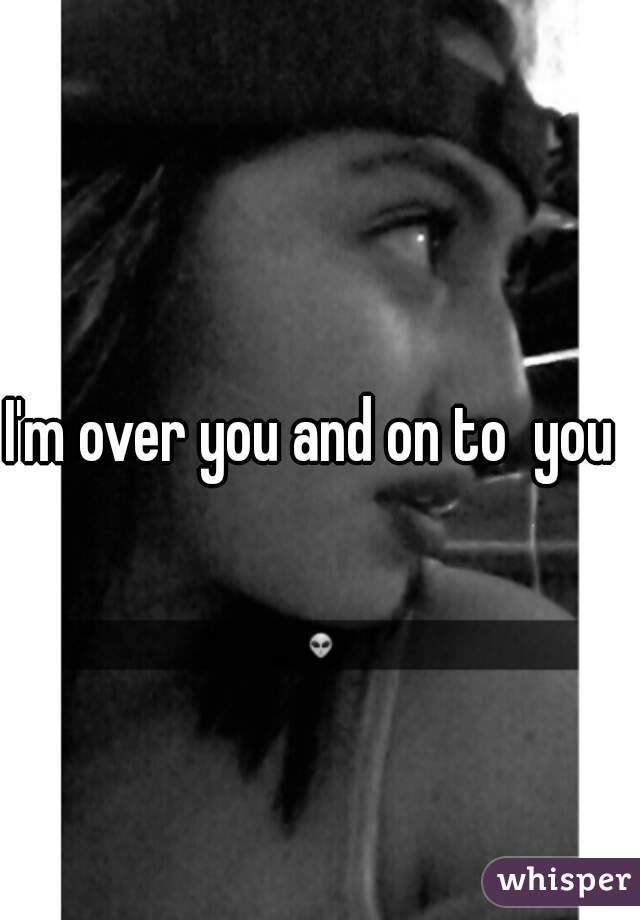 I'm over you and on to  you
