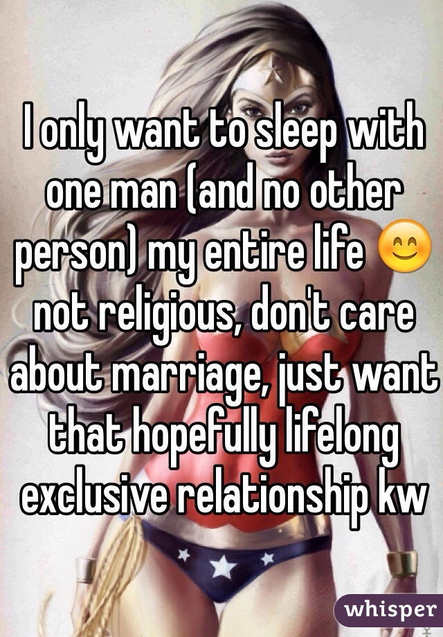 I only want to sleep with one man (and no other person) my entire life 😊 not religious, don't care about marriage, just want that hopefully lifelong exclusive relationship kw