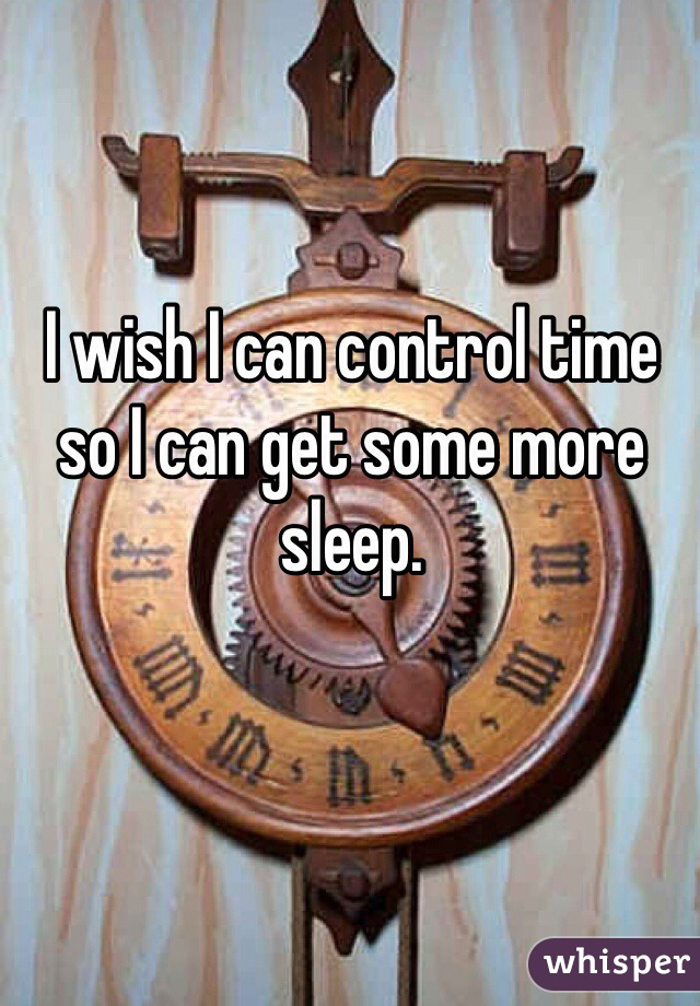 I wish I can control time so I can get some more sleep.