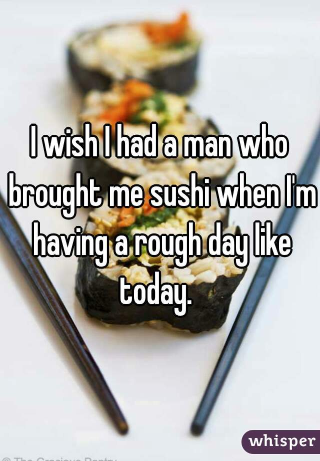 I wish I had a man who brought me sushi when I'm having a rough day like today.