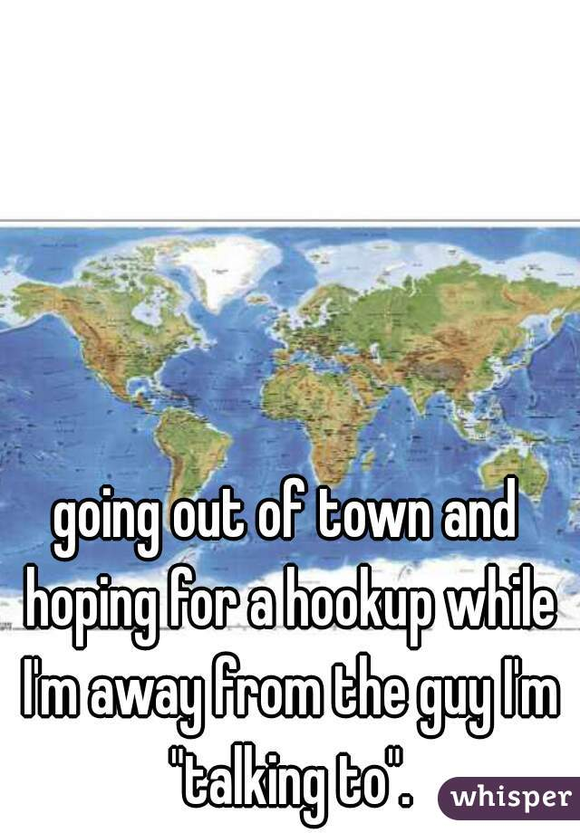 """going out of town and hoping for a hookup while I'm away from the guy I'm """"talking to""""."""