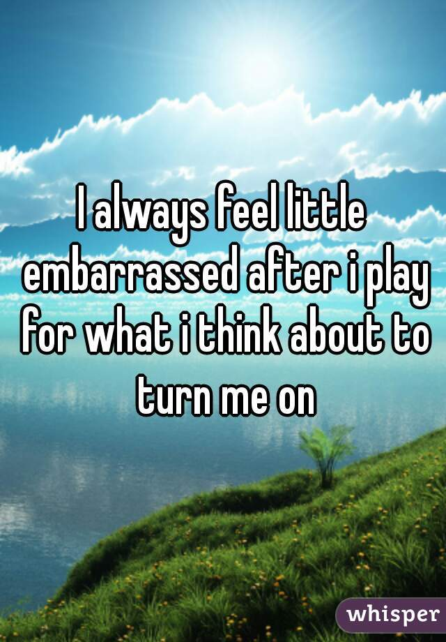 I always feel little embarrassed after i play for what i think about to turn me on