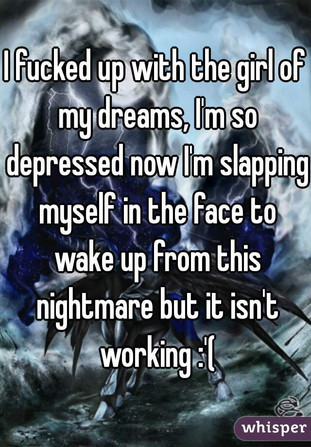 I fucked up with the girl of my dreams, I'm so depressed now I'm slapping myself in the face to wake up from this nightmare but it isn't working :'(