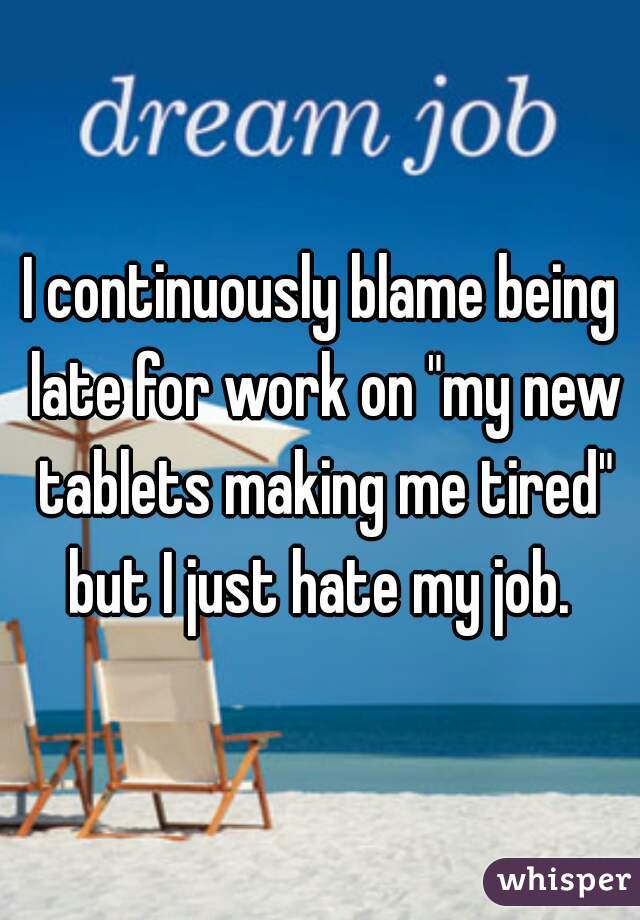 """I continuously blame being late for work on """"my new tablets making me tired"""" but I just hate my job."""