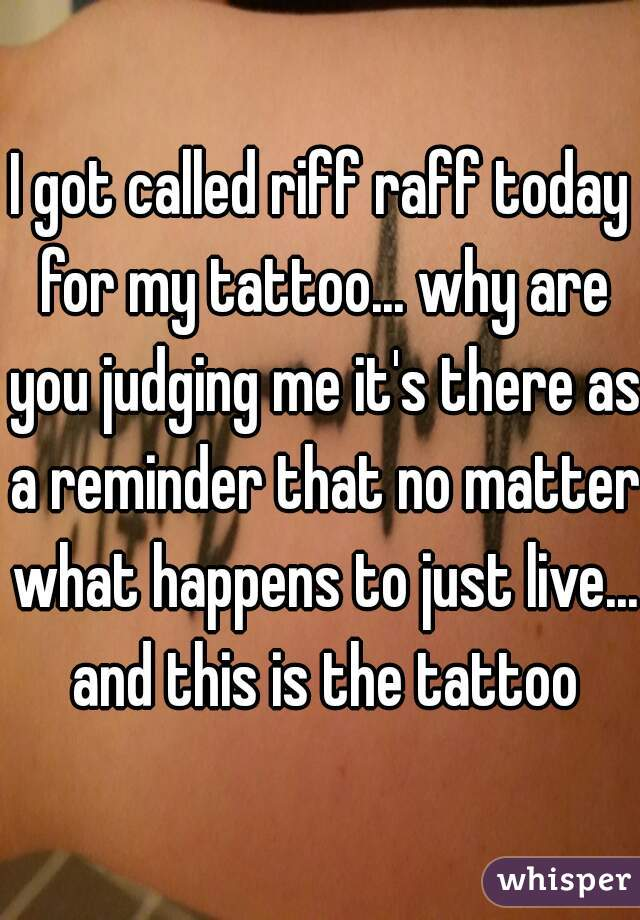 I got called riff raff today for my tattoo... why are you judging me it's there as a reminder that no matter what happens to just live... and this is the tattoo