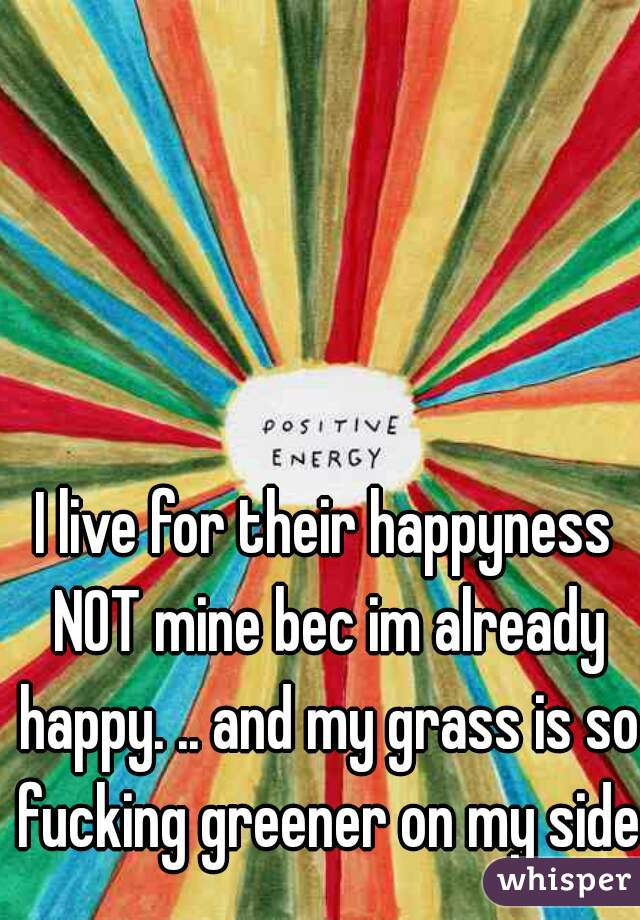 I live for their happyness NOT mine bec im already happy. .. and my grass is so fucking greener on my side