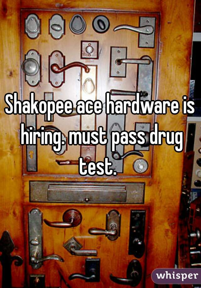 Shakopee ace hardware is hiring. must pass drug test.