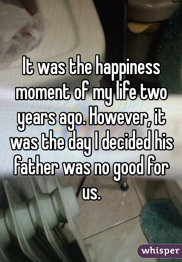 It was the happiness moment of my life two years ago. However, it was the day I decided his father was no good for us.