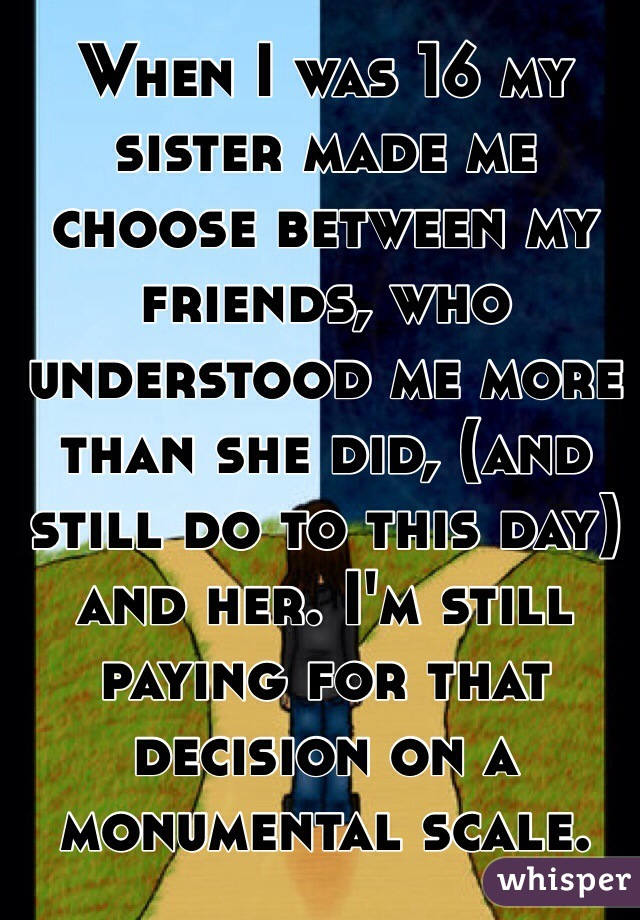 When I was 16 my sister made me choose between my friends, who understood me more than she did, (and still do to this day) and her. I'm still paying for that decision on a monumental scale.