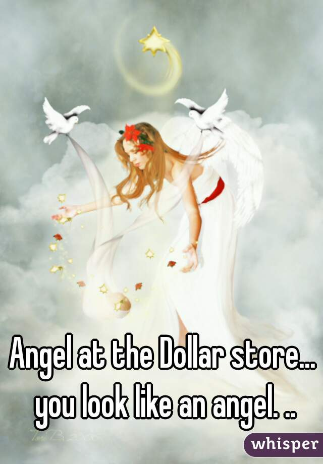 Angel at the Dollar store... you look like an angel. ..