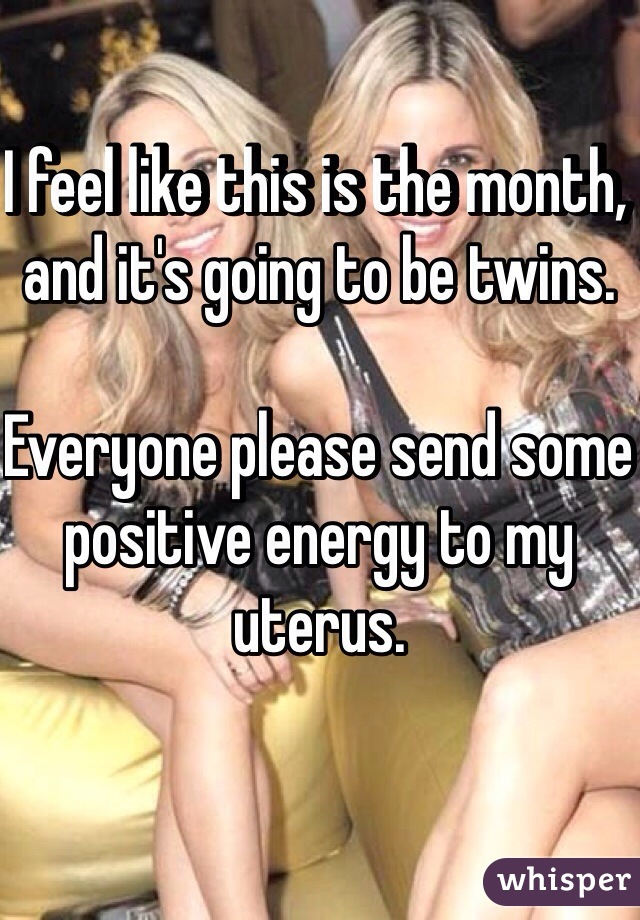 I feel like this is the month, and it's going to be twins.  Everyone please send some positive energy to my uterus.