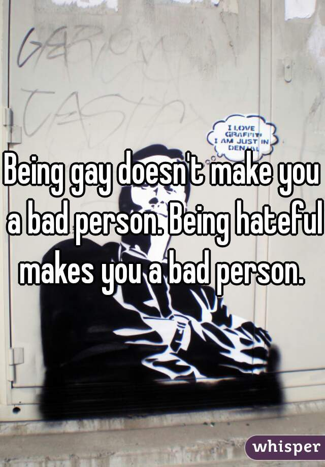 Being gay doesn't make you a bad person. Being hateful makes you a bad person.