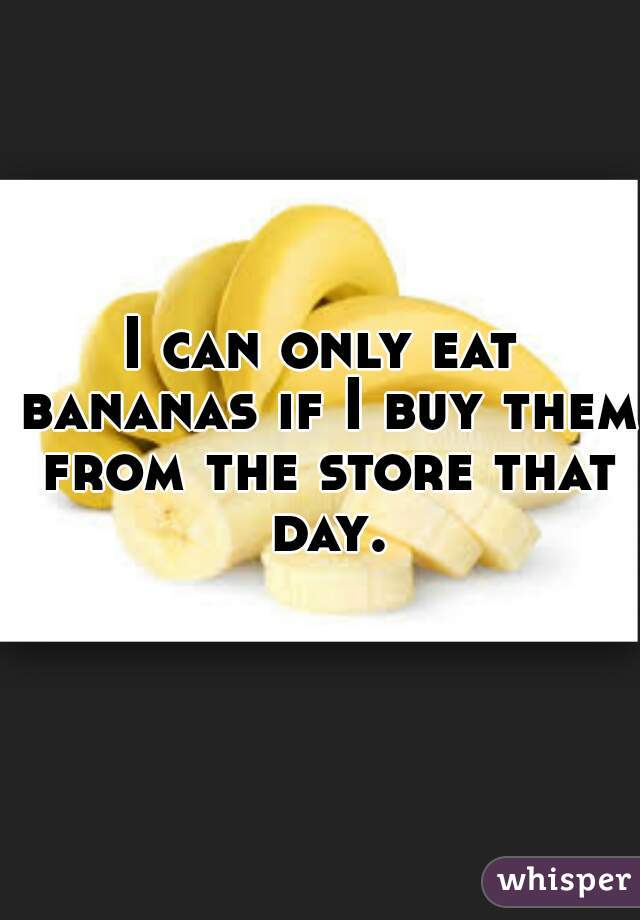I can only eat bananas if I buy them from the store that day.