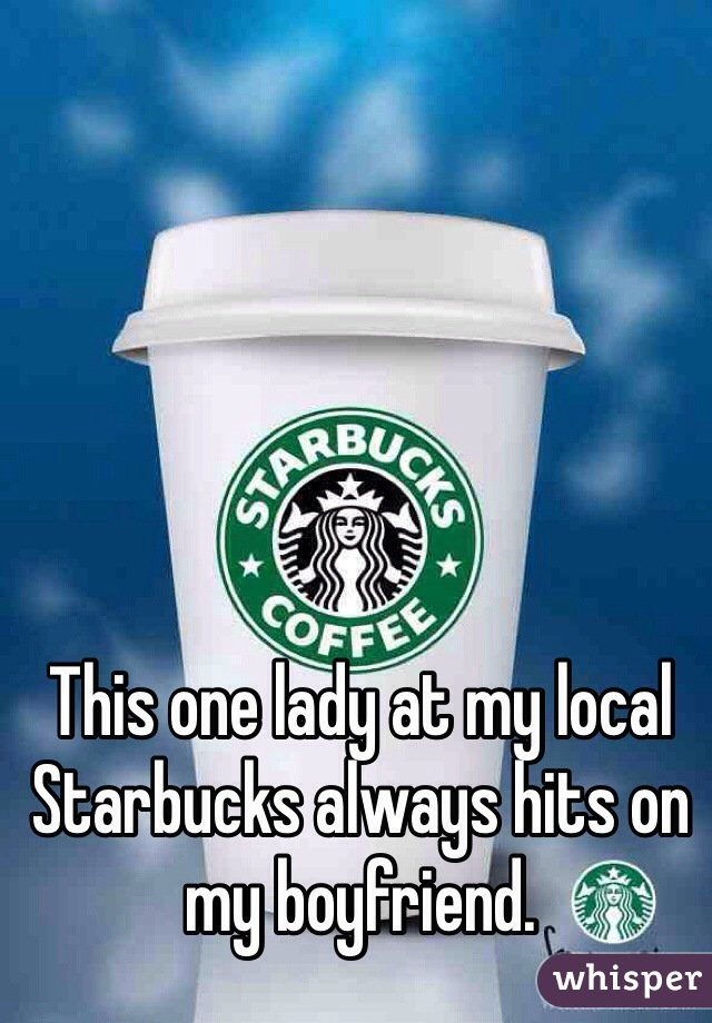 This one lady at my local Starbucks always hits on my boyfriend.