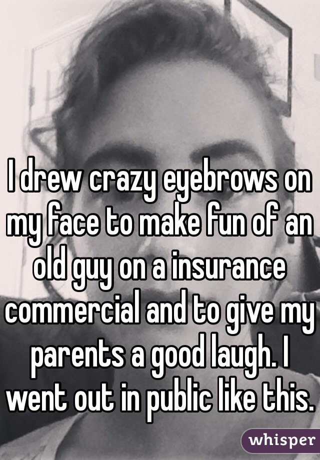 I drew crazy eyebrows on my face to make fun of an old guy on a insurance commercial and to give my parents a good laugh. I went out in public like this.